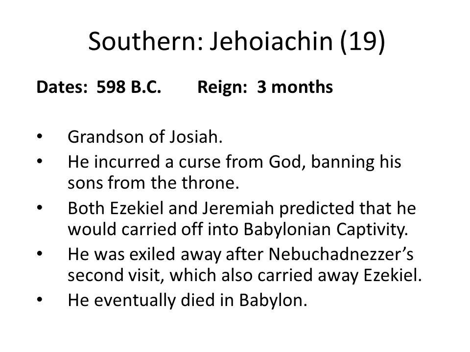 Southern: Jehoiachin (19) Dates: 598 B.C. Reign: 3 months Grandson of Josiah.