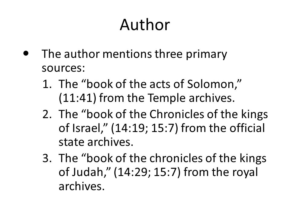 "Author The author mentions three primary sources: 1.The ""book of the acts of Solomon,"" (11:41) from the Temple archives. 2.The ""book of the Chronicles"