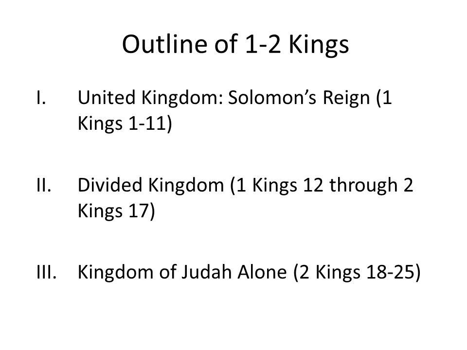 Outline of 1-2 Kings I.United Kingdom: Solomon's Reign (1 Kings 1-11) II.Divided Kingdom (1 Kings 12 through 2 Kings 17) III.Kingdom of Judah Alone (2 Kings 18-25)