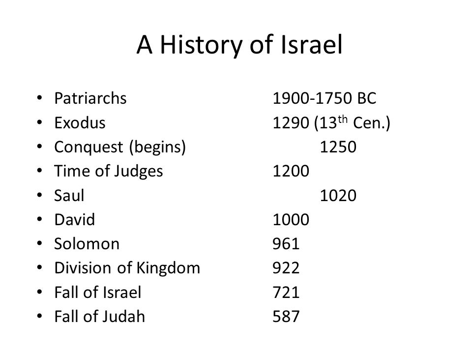A History of Israel Patriarchs1900-1750 BC Exodus1290 (13 th Cen.) Conquest (begins)1250 Time of Judges1200 Saul1020 David1000 Solomon961 Division of