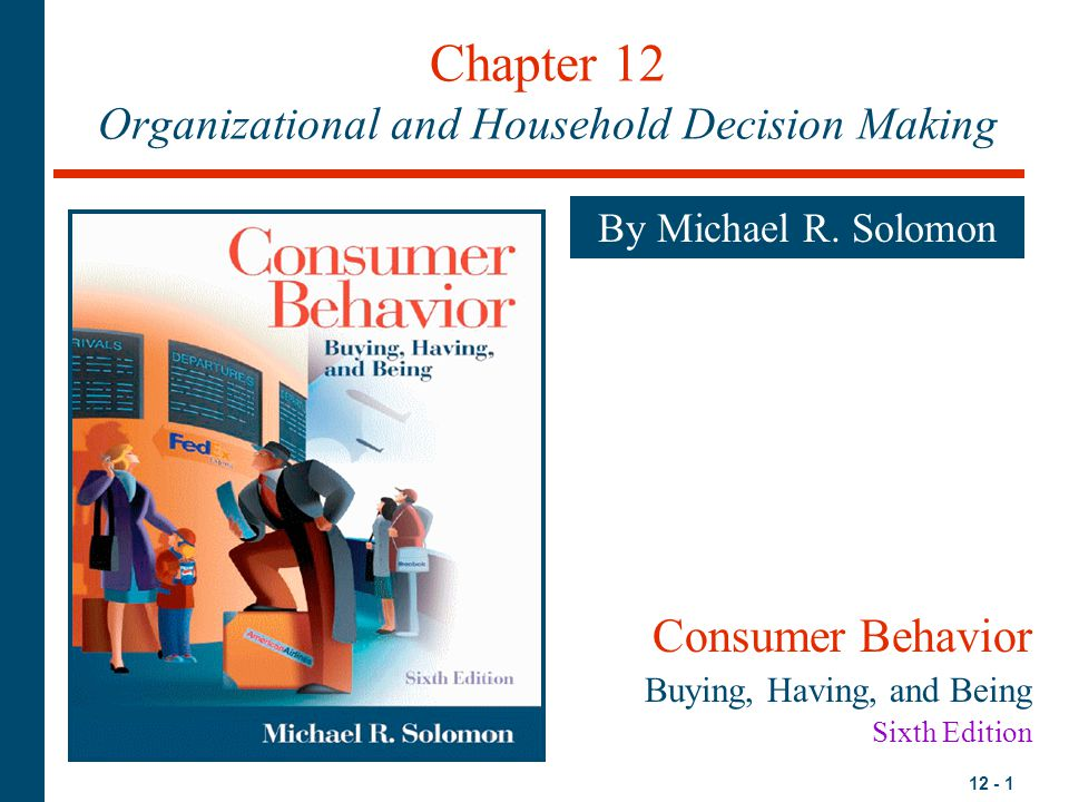 12 - 22 The Intimate Corporation: Family Decision Making Household Decisions –Consensual Purchase Decision: Members agree on desired purchase –Accommodative Purchase Decision: Members have different preferences or priorities and cannot agree on a purchase –Factors determining the degree of family decision conflict: Interpersonal need Product involvement and utility Responsibility Power
