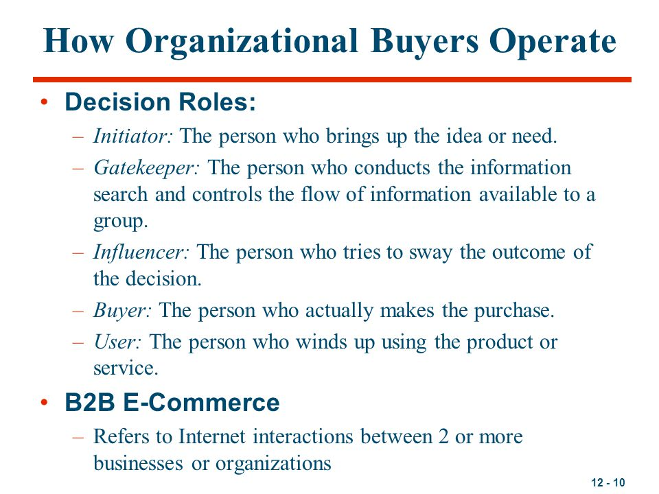 12 - 10 How Organizational Buyers Operate Decision Roles: –Initiator: The person who brings up the idea or need. –Gatekeeper: The person who conducts