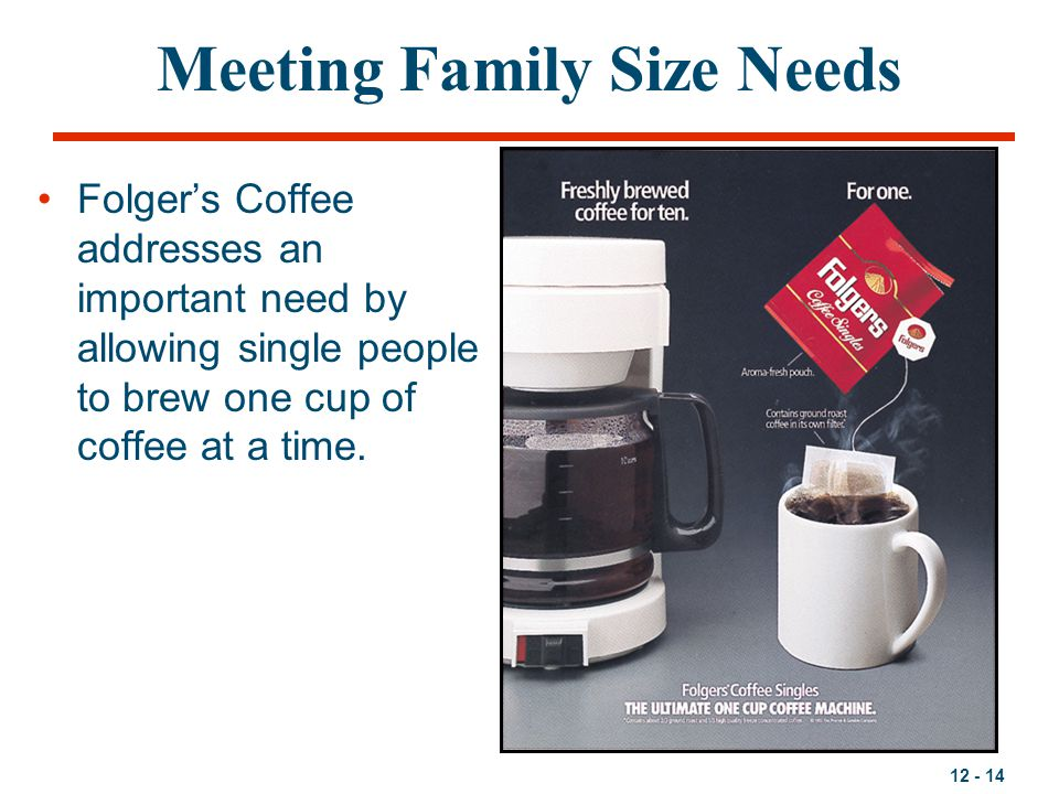 12 - 14 Meeting Family Size Needs Folger's Coffee addresses an important need by allowing single people to brew one cup of coffee at a time.