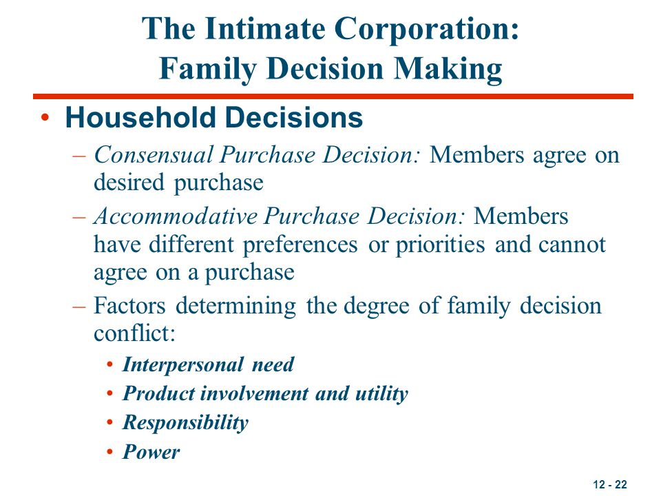 12 - 22 The Intimate Corporation: Family Decision Making Household Decisions –Consensual Purchase Decision: Members agree on desired purchase –Accommo