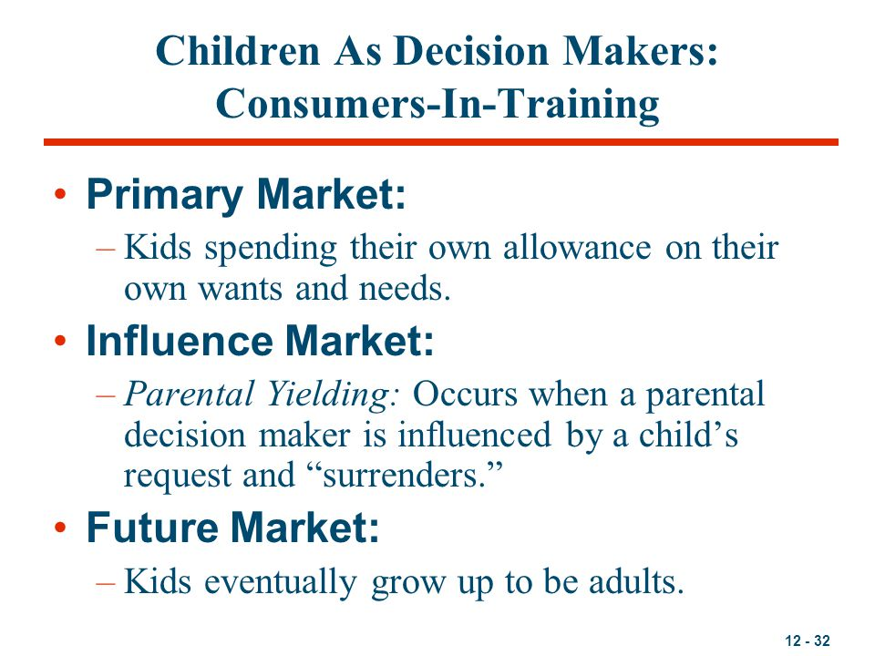 12 - 32 Children As Decision Makers: Consumers-In-Training Primary Market: –Kids spending their own allowance on their own wants and needs. Influence
