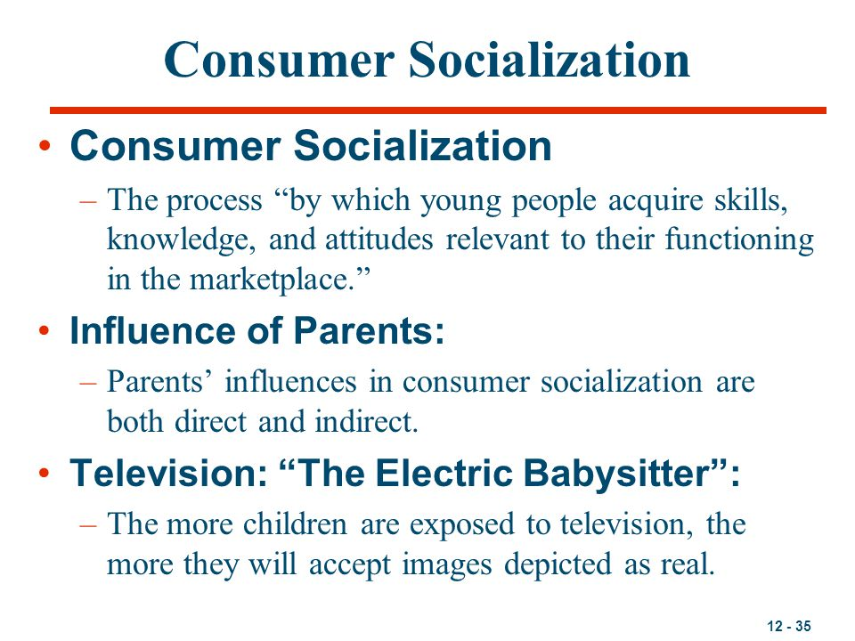 """12 - 35 Consumer Socialization –The process """"by which young people acquire skills, knowledge, and attitudes relevant to their functioning in the marke"""