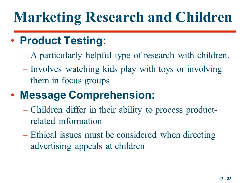 12 - 38 Marketing Research and Children Product Testing: –A particularly helpful type of research with children. –Involves watching kids play with toy