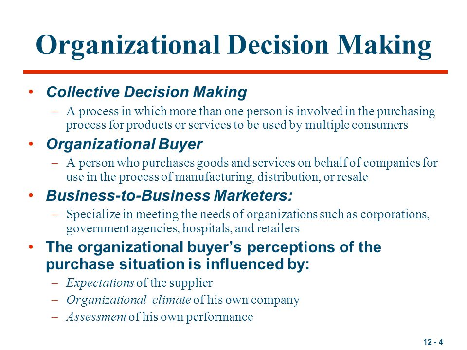 12 - 4 Organizational Decision Making Collective Decision Making –A process in which more than one person is involved in the purchasing process for pr