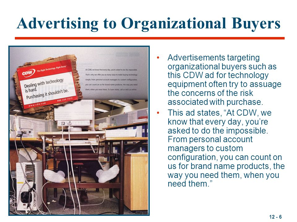 12 - 6 Advertising to Organizational Buyers Advertisements targeting organizational buyers such as this CDW ad for technology equipment often try to a