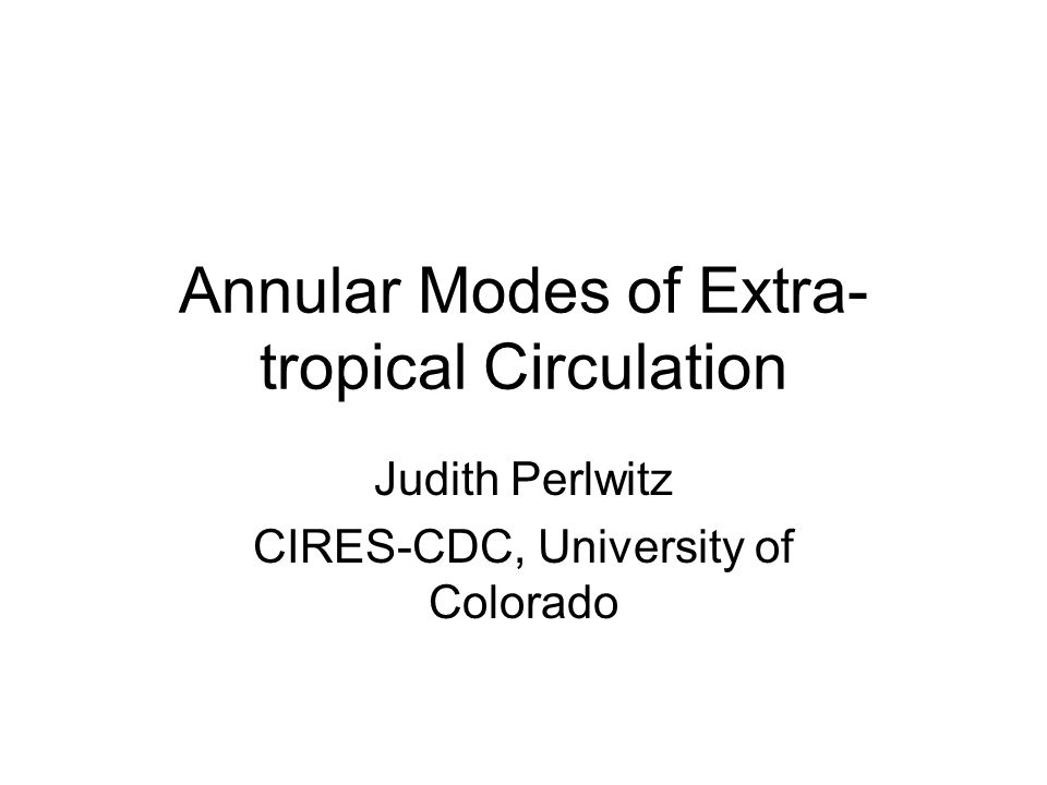 Annular Modes of Extra- tropical Circulation Judith Perlwitz CIRES-CDC, University of Colorado