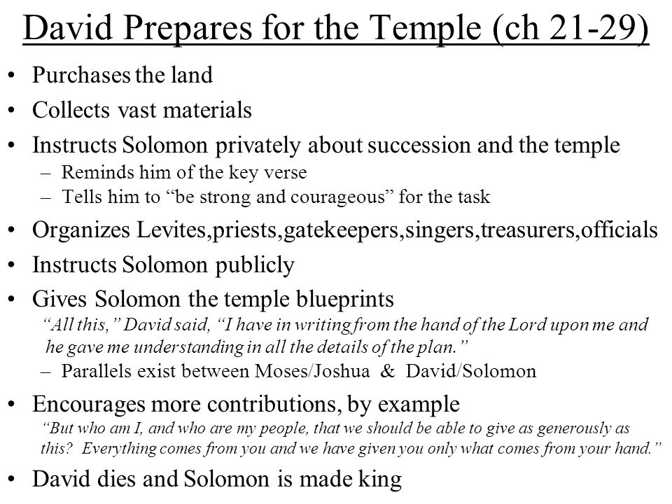 David Prepares for the Temple (ch 21-29) Purchases the land Collects vast materials Instructs Solomon privately about succession and the temple –Reminds him of the key verse –Tells him to be strong and courageous for the task Organizes Levites,priests,gatekeepers,singers,treasurers,officials Instructs Solomon publicly Gives Solomon the temple blueprints All this, David said, I have in writing from the hand of the Lord upon me and he gave me understanding in all the details of the plan. –Parallels exist between Moses/Joshua & David/Solomon Encourages more contributions, by example But who am I, and who are my people, that we should be able to give as generously as this.