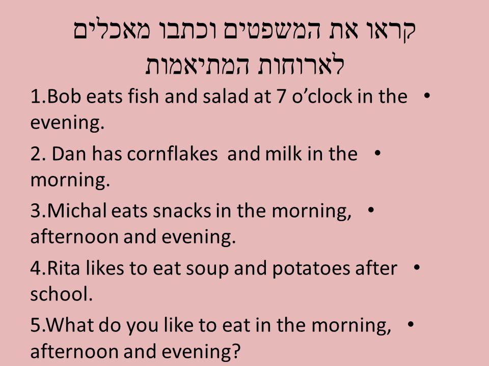 קראו את המשפטים וכתבו מאכלים לארוחות המתיאמות 1.Bob eats fish and salad at 7 o'clock in the evening.