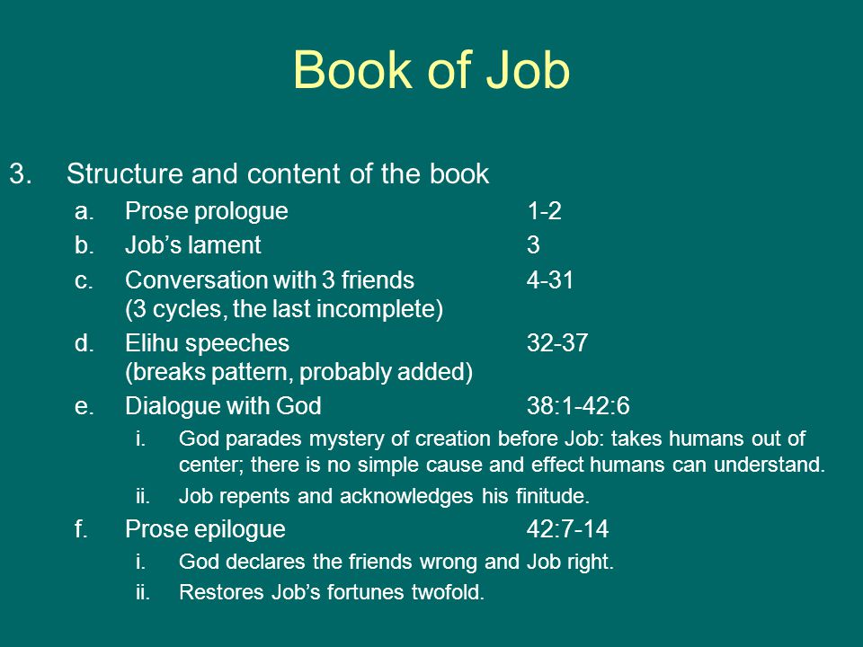 Book of Job 3.Structure and content of the book a.Prose prologue1-2 b.Job's lament3 c.Conversation with 3 friends4-31 (3 cycles, the last incomplete) d.Elihu speeches32-37 (breaks pattern, probably added) e.Dialogue with God38:1-42:6 i.God parades mystery of creation before Job: takes humans out of center; there is no simple cause and effect humans can understand.