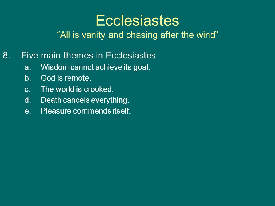 Ecclesiastes All is vanity and chasing after the wind 8.Five main themes in Ecclesiastes a.Wisdom cannot achieve its goal.