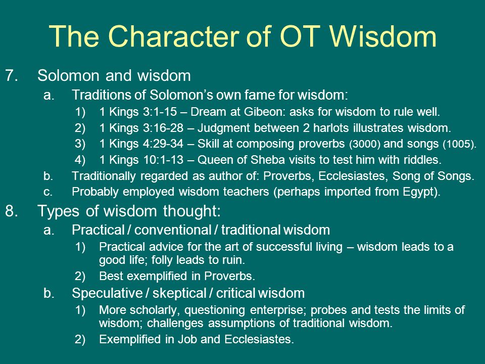 The Character of OT Wisdom 7.Solomon and wisdom a.Traditions of Solomon's own fame for wisdom: 1)1 Kings 3:1-15 – Dream at Gibeon: asks for wisdom to rule well.