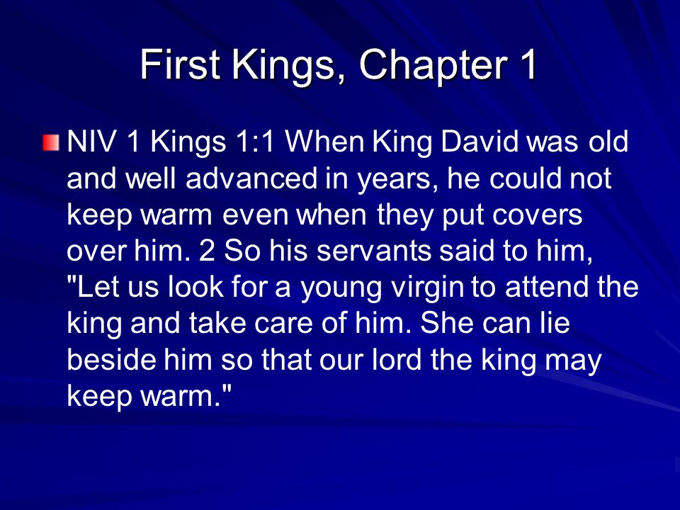 First Kings, Chapter 1 NIV 1 Kings 1:1 When King David was old and well advanced in years, he could not keep warm even when they put covers over him.