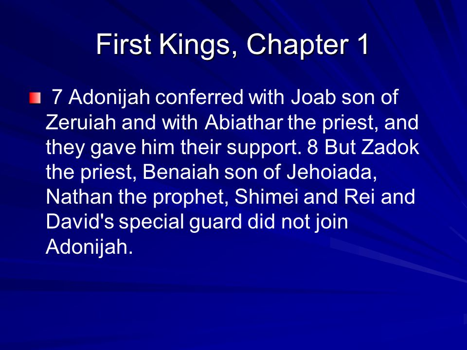 First Kings, Chapter 1 7 Adonijah conferred with Joab son of Zeruiah and with Abiathar the priest, and they gave him their support.