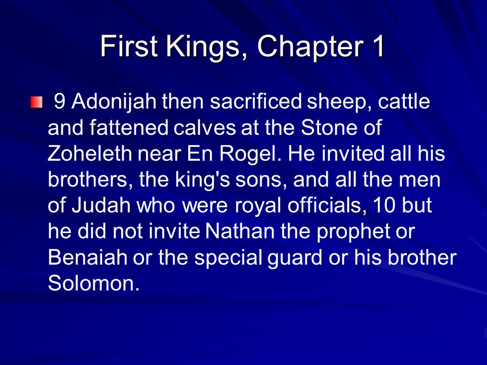 First Kings, Chapter 1 9 Adonijah then sacrificed sheep, cattle and fattened calves at the Stone of Zoheleth near En Rogel.