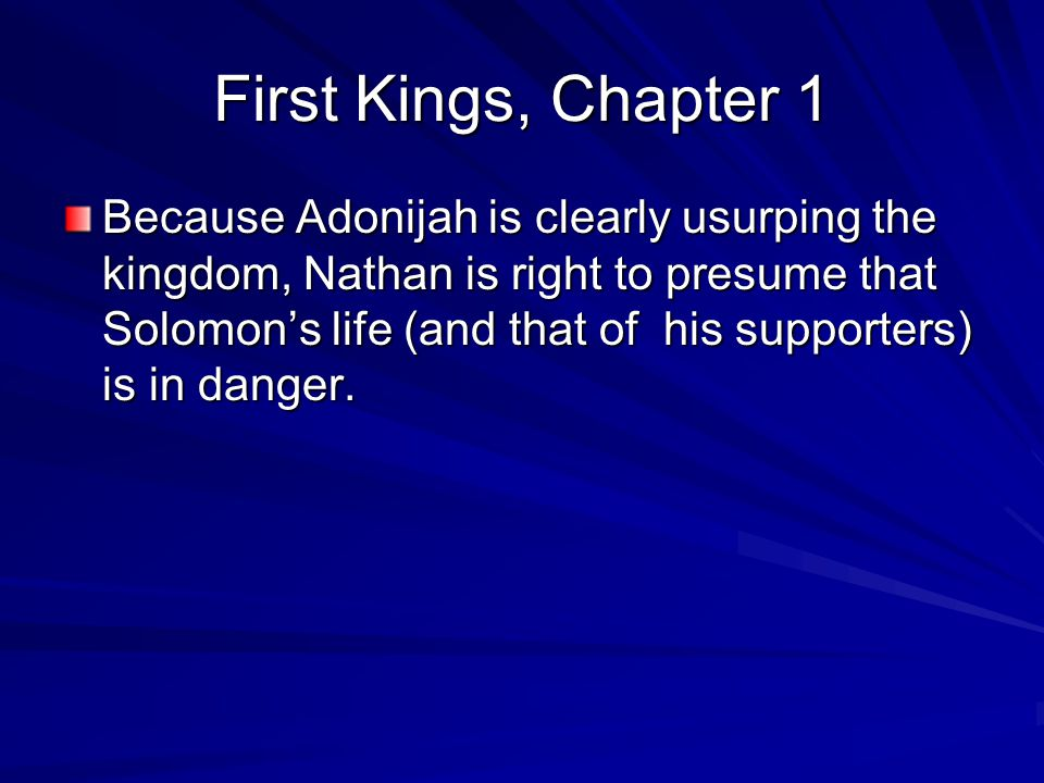 First Kings, Chapter 1 Because Adonijah is clearly usurping the kingdom, Nathan is right to presume that Solomon's life (and that of his supporters) is in danger.