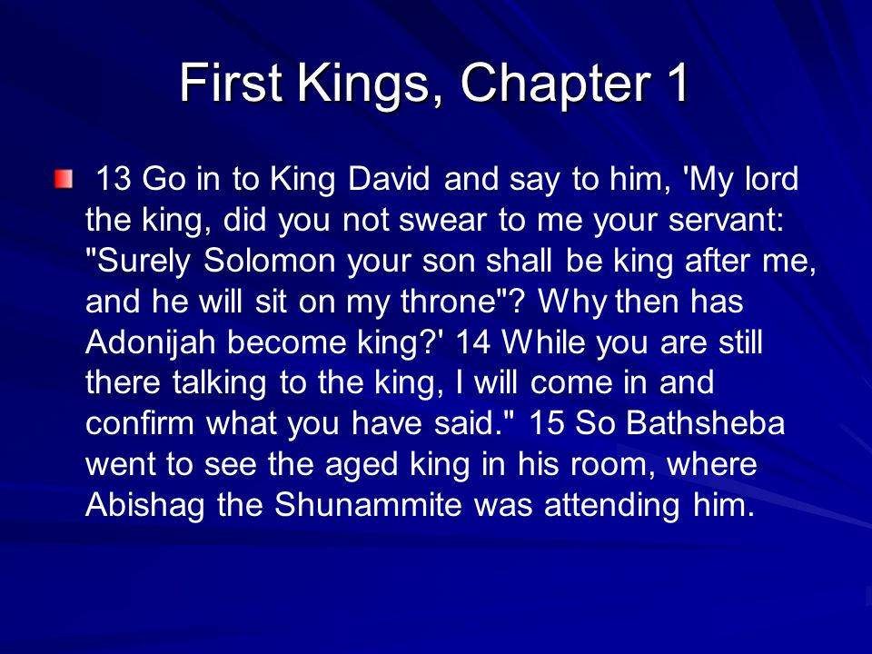 First Kings, Chapter 1 13 Go in to King David and say to him, My lord the king, did you not swear to me your servant: Surely Solomon your son shall be king after me, and he will sit on my throne .