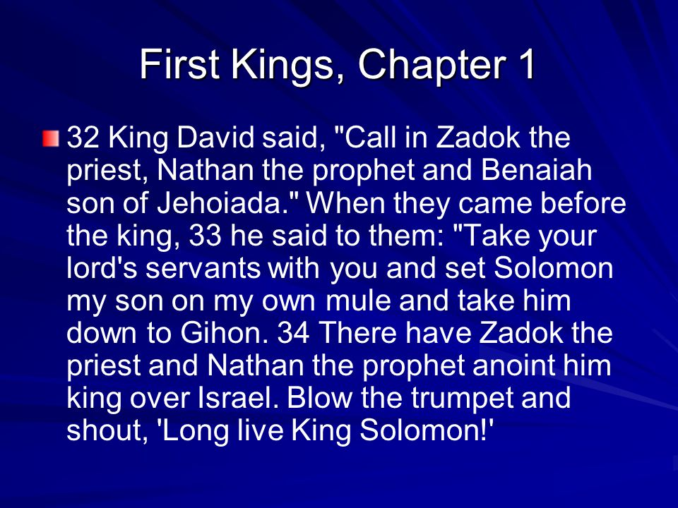 First Kings, Chapter 1 32 King David said, Call in Zadok the priest, Nathan the prophet and Benaiah son of Jehoiada. When they came before the king, 33 he said to them: Take your lord s servants with you and set Solomon my son on my own mule and take him down to Gihon.