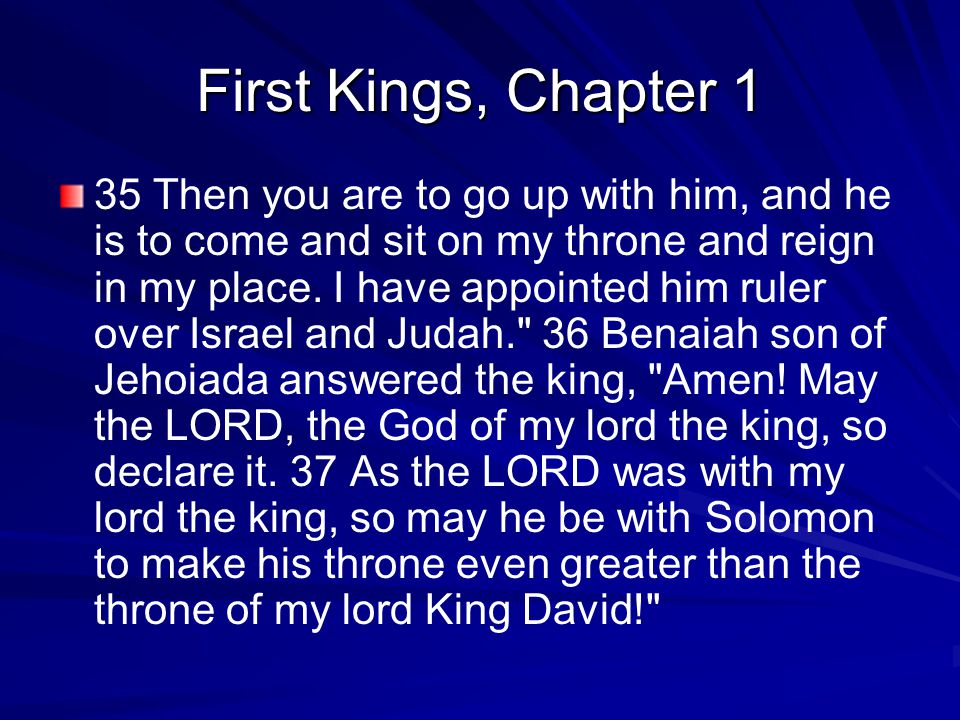 First Kings, Chapter 1 35 Then you are to go up with him, and he is to come and sit on my throne and reign in my place.