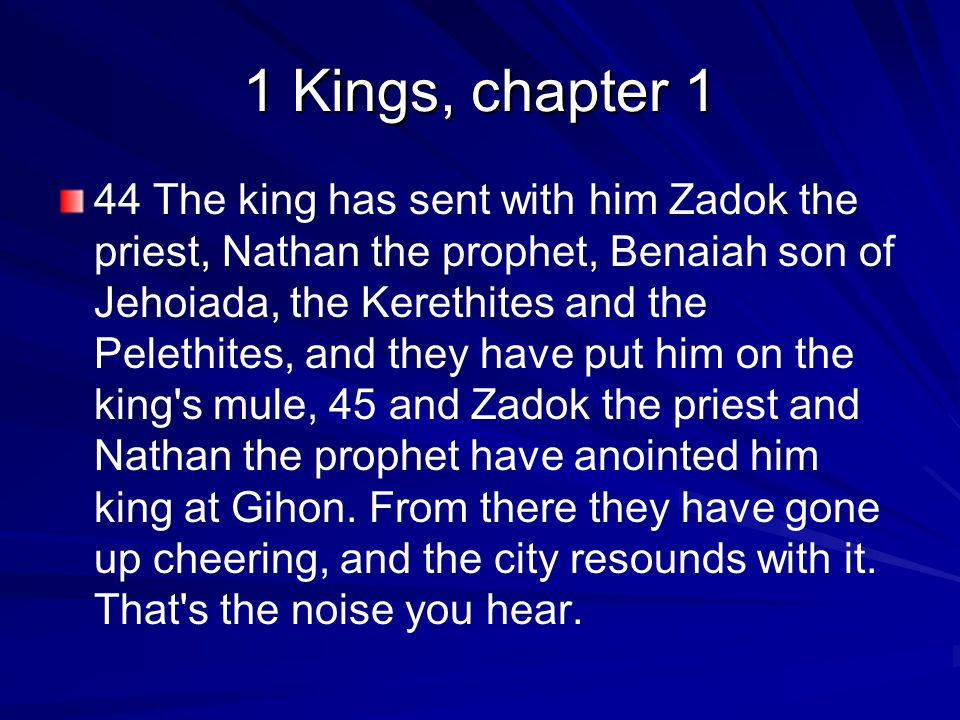 1 Kings, chapter 1 44 The king has sent with him Zadok the priest, Nathan the prophet, Benaiah son of Jehoiada, the Kerethites and the Pelethites, and they have put him on the king s mule, 45 and Zadok the priest and Nathan the prophet have anointed him king at Gihon.