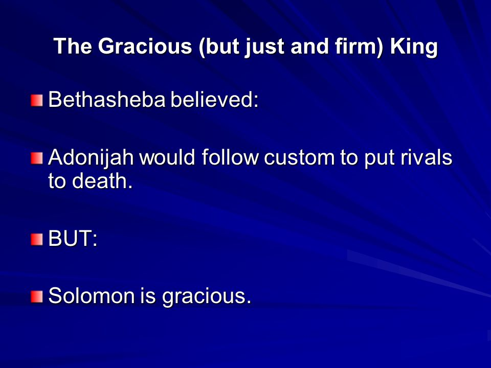 The Gracious (but just and firm) King Bethasheba believed: Adonijah would follow custom to put rivals to death.