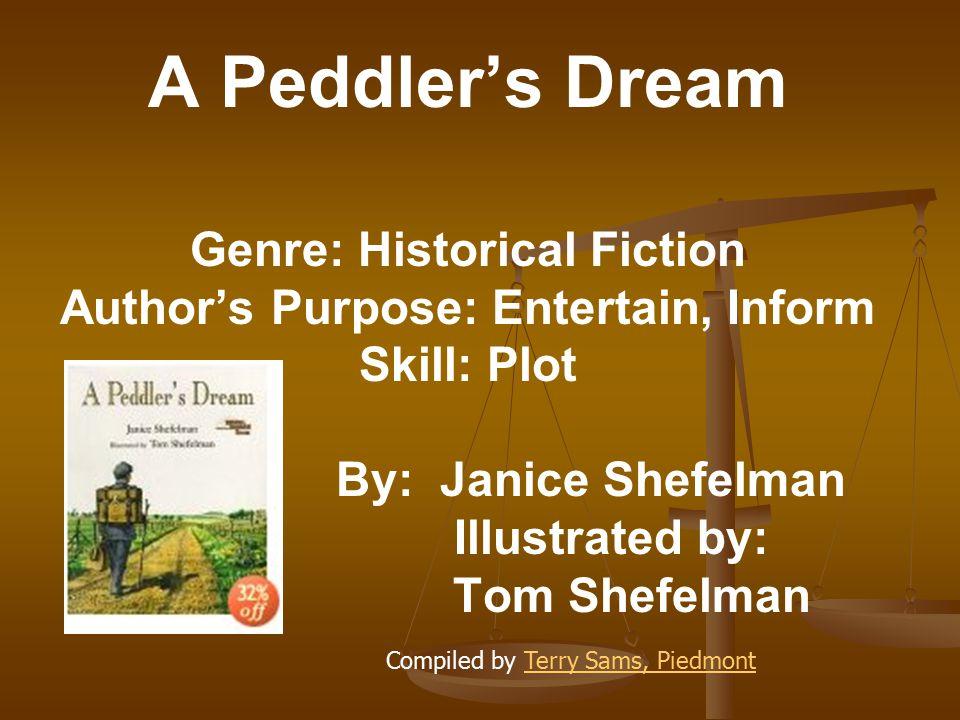 A Peddler's Dream Genre: Historical Fiction Author's Purpose: Entertain, Inform Skill: Plot By: Janice Shefelman Illustrated by: Tom Shefelman Compiled by Terry Sams, PiedmontTerry Sams, Piedmont