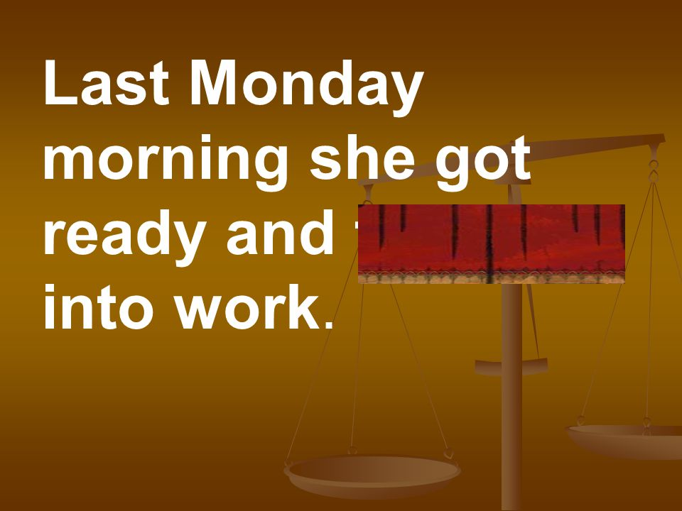 Last Monday morning she got ready and trudged into work.