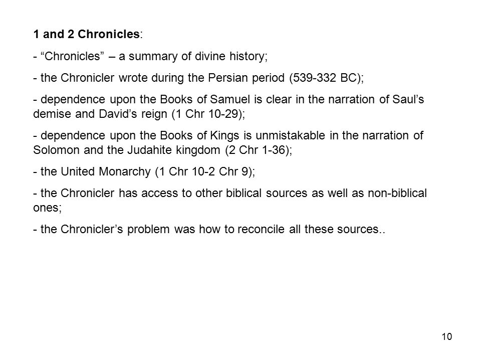 10 1 and 2 Chronicles: - Chronicles – a summary of divine history; - the Chronicler wrote during the Persian period (539-332 BC); - dependence upon the Books of Samuel is clear in the narration of Saul's demise and David's reign (1 Chr 10-29); - dependence upon the Books of Kings is unmistakable in the narration of Solomon and the Judahite kingdom (2 Chr 1-36); - the United Monarchy (1 Chr 10-2 Chr 9); - the Chronicler has access to other biblical sources as well as non-biblical ones; - the Chronicler's problem was how to reconcile all these sources..