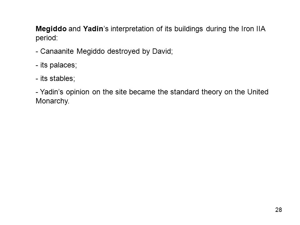 28 Megiddo and Yadin's interpretation of its buildings during the Iron IIA period: - Canaanite Megiddo destroyed by David; - its palaces; - its stables; - Yadin's opinion on the site became the standard theory on the United Monarchy.
