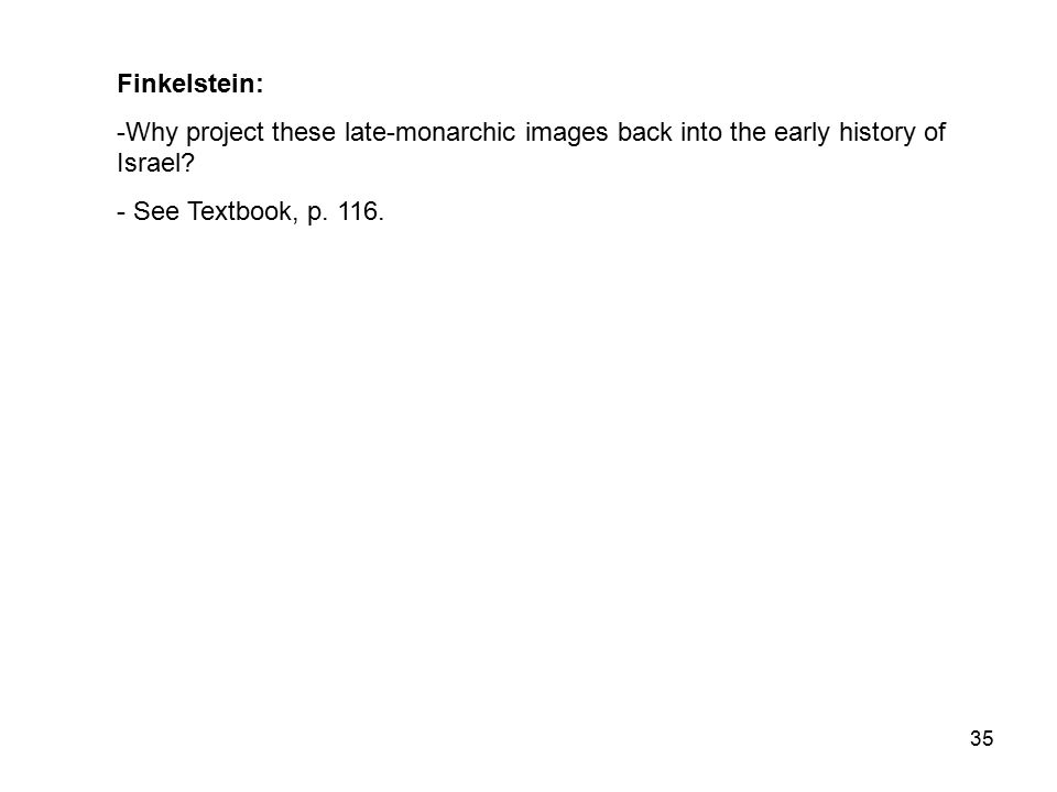 35 Finkelstein: -Why project these late-monarchic images back into the early history of Israel.