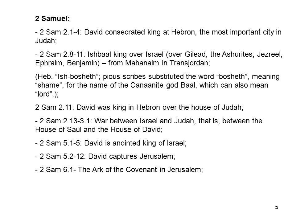 5 2 Samuel: - 2 Sam 2.1-4: David consecrated king at Hebron, the most important city in Judah; - 2 Sam 2.8-11: Ishbaal king over Israel (over Gilead, the Ashurites, Jezreel, Ephraim, Benjamin) – from Mahanaim in Transjordan; (Heb.
