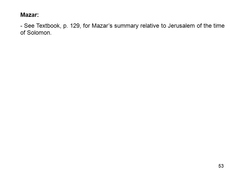 53 Mazar: - See Textbook, p. 129, for Mazar's summary relative to Jerusalem of the time of Solomon.