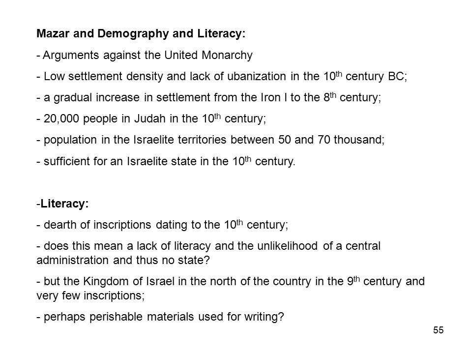 55 Mazar and Demography and Literacy: - Arguments against the United Monarchy - Low settlement density and lack of ubanization in the 10 th century BC; - a gradual increase in settlement from the Iron I to the 8 th century; - 20,000 people in Judah in the 10 th century; - population in the Israelite territories between 50 and 70 thousand; - sufficient for an Israelite state in the 10 th century.