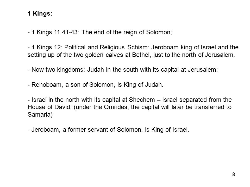 8 1 Kings: - 1 Kings 11.41-43: The end of the reign of Solomon; - 1 Kings 12: Political and Religious Schism: Jeroboam king of Israel and the setting up of the two golden calves at Bethel, just to the north of Jerusalem.