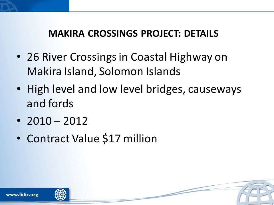 MAKIRA CROSSINGS PROJECT: DETAILS 26 River Crossings in Coastal Highway on Makira Island, Solomon Islands High level and low level bridges, causeways and fords 2010 – 2012 Contract Value $17 million