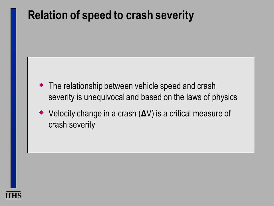 IIHS Relation of speed to crash severity  The relationship between vehicle speed and crash severity is unequivocal and based on the laws of physics  Velocity change in a crash ( Δ V) is a critical measure of crash severity