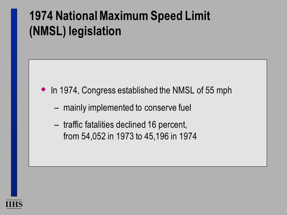 IIHS 1974 National Maximum Speed Limit (NMSL) legislation  In 1974, Congress established the NMSL of 55 mph –mainly implemented to conserve fuel –traffic fatalities declined 16 percent, from 54,052 in 1973 to 45,196 in 1974