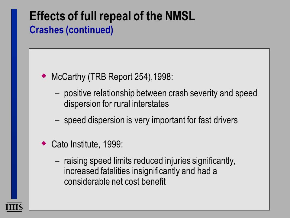 IIHS Effects of full repeal of the NMSL Crashes (continued)  McCarthy (TRB Report 254),1998: –positive relationship between crash severity and speed dispersion for rural interstates –speed dispersion is very important for fast drivers  Cato Institute, 1999: –raising speed limits reduced injuries significantly, increased fatalities insignificantly and had a considerable net cost benefit