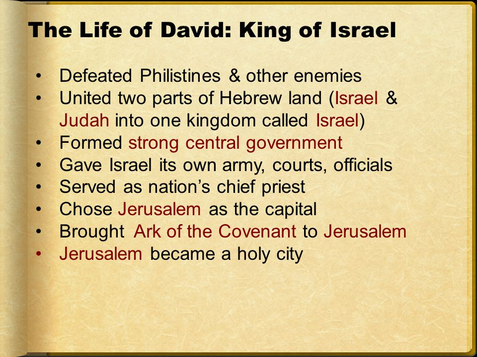 The Life of David: King of Israel Defeated Philistines & other enemies United two parts of Hebrew land (Israel & Judah into one kingdom called Israel) Formed strong central government Gave Israel its own army, courts, officials Served as nation's chief priest Chose Jerusalem as the capital Brought Ark of the Covenant to Jerusalem Jerusalem became a holy city