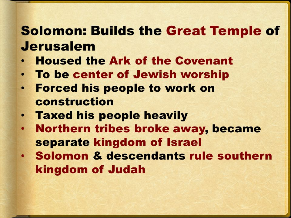 Solomon: Builds the Great Temple of Jerusalem Housed the Ark of the Covenant To be center of Jewish worship Forced his people to work on construction Taxed his people heavily Northern tribes broke away, became separate kingdom of Israel Solomon & descendants rule southern kingdom of Judah