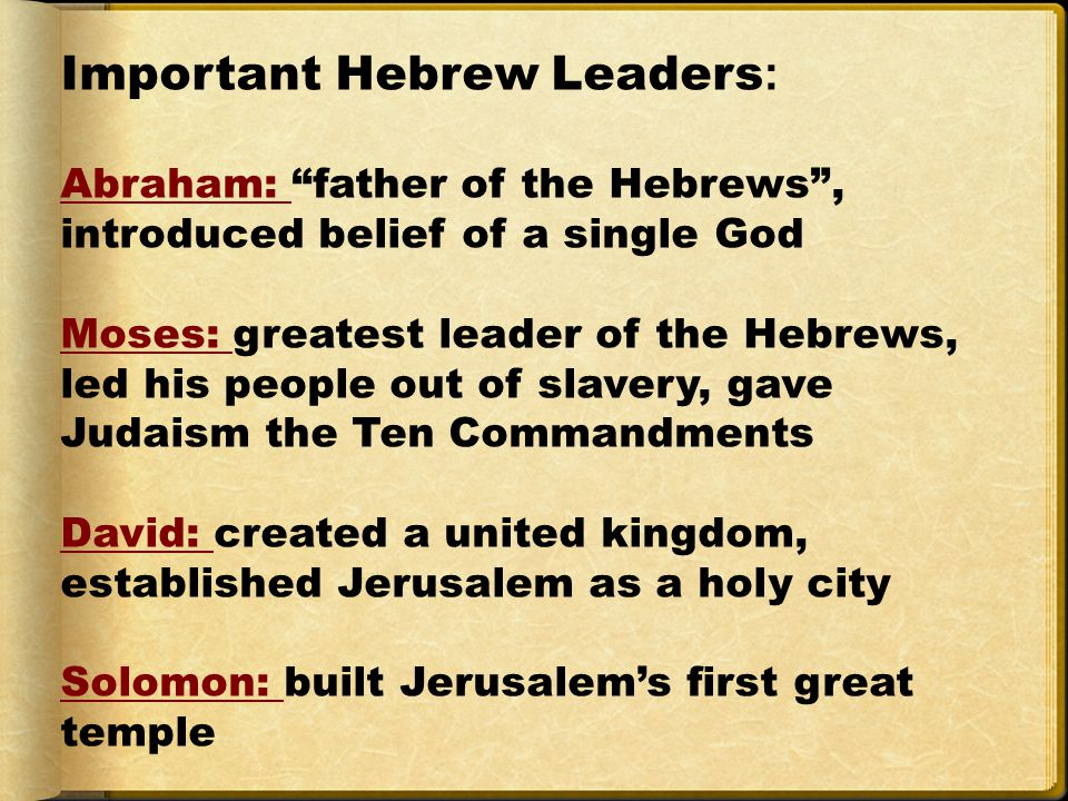 Important Hebrew Leaders : Abraham: father of the Hebrews , introduced belief of a single God Moses: greatest leader of the Hebrews, led his people out of slavery, gave Judaism the Ten Commandments David: created a united kingdom, established Jerusalem as a holy city Solomon: built Jerusalem's first great temple