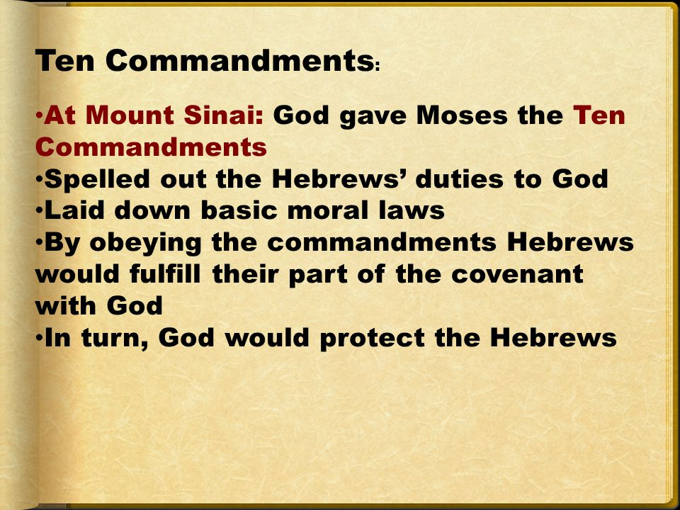 Ten Commandments : At Mount Sinai: God gave Moses the Ten Commandments Spelled out the Hebrews' duties to God Laid down basic moral laws By obeying the commandments Hebrews would fulfill their part of the covenant with God In turn, God would protect the Hebrews