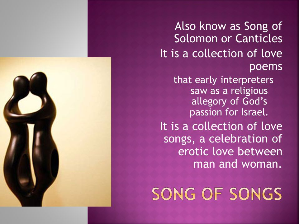 Also know as Song of Solomon or Canticles It is a collection of love poems that early interpreters saw as a religious allegory of God's passion for Israel.