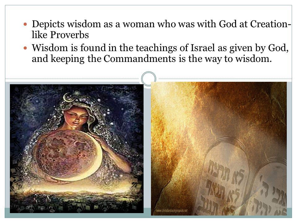 Depicts wisdom as a woman who was with God at Creation- like Proverbs Wisdom is found in the teachings of Israel as given by God, and keeping the Commandments is the way to wisdom.