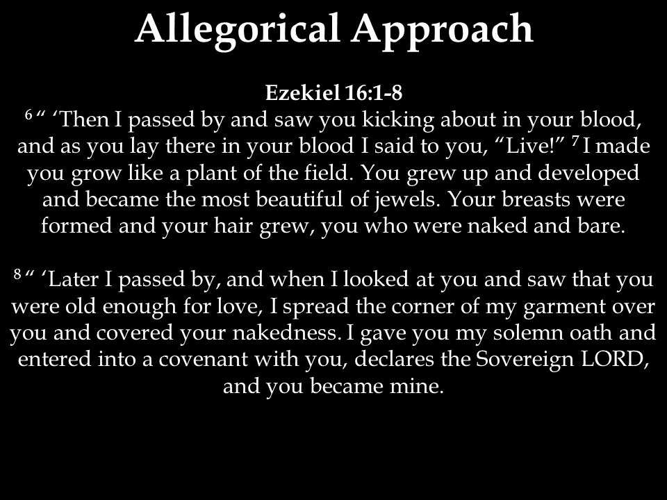 Allegorical Approach Ezekiel 16:1-8 6 'Then I passed by and saw you kicking about in your blood, and as you lay there in your blood I said to you, Live! 7 I made you grow like a plant of the field.