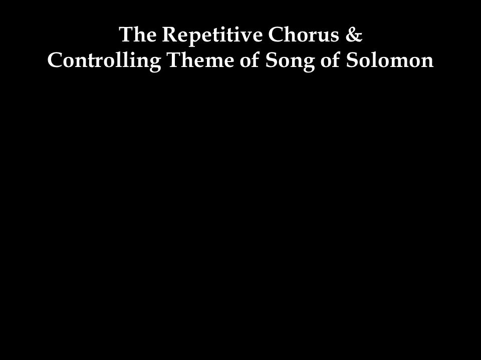 The Repetitive Chorus & Controlling Theme of Song of Solomon