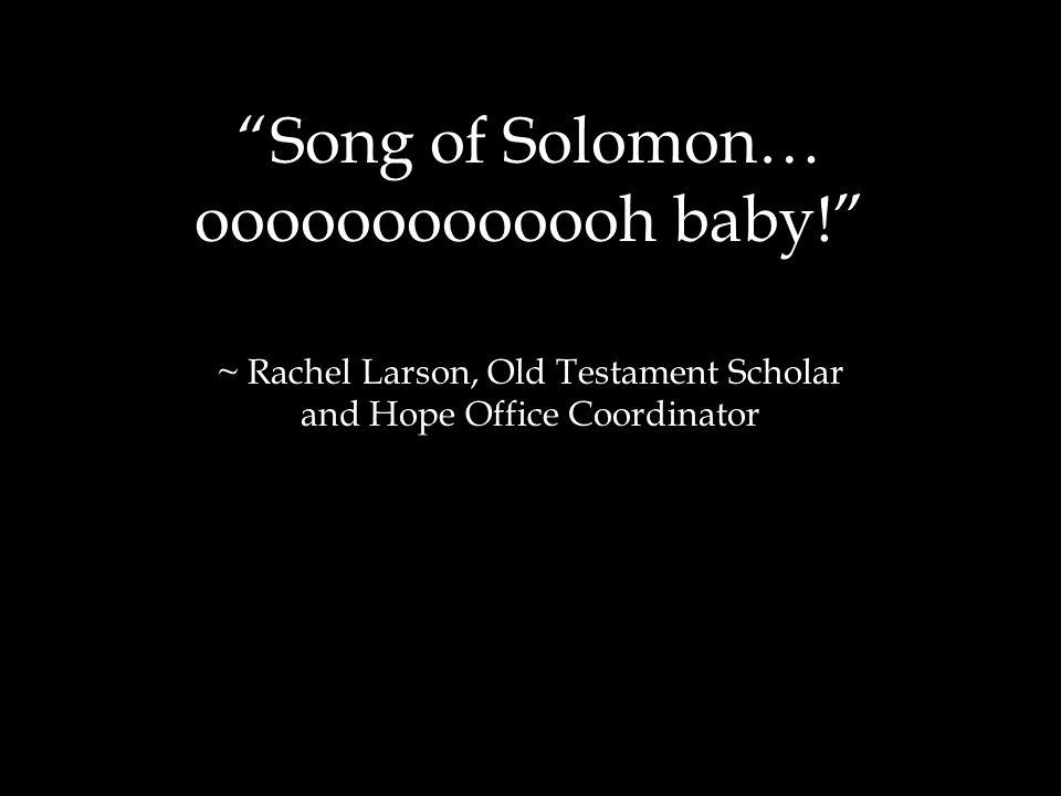 Song of Solomon… ooooooooooooh baby! ~ Rachel Larson, Old Testament Scholar and Hope Office Coordinator
